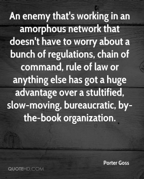 An enemy that's working in an amorphous network that doesn't have to worry about a bunch of regulations, chain of command, rule of law or anything else has got a huge advantage over a stultified, slow-moving, bureaucratic, by-the-book organization.