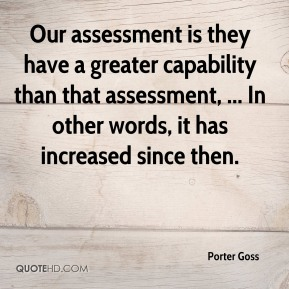 Porter Goss  - Our assessment is they have a greater capability than that assessment, ... In other words, it has increased since then.