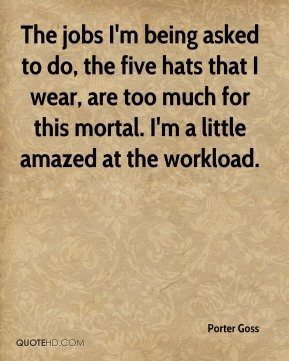 Porter Goss  - The jobs I'm being asked to do, the five hats that I wear, are too much for this mortal. I'm a little amazed at the workload.
