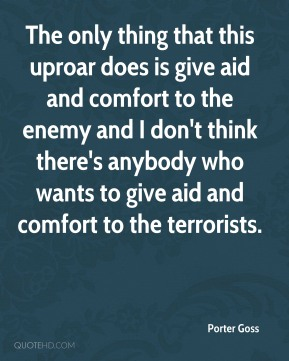 The only thing that this uproar does is give aid and comfort to the enemy and I don't think there's anybody who wants to give aid and comfort to the terrorists.