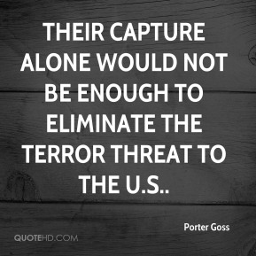 Their capture alone would not be enough to eliminate the terror threat to the U.S..