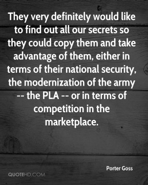 They very definitely would like to find out all our secrets so they could copy them and take advantage of them, either in terms of their national security, the modernization of the army -- the PLA -- or in terms of competition in the marketplace.