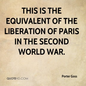 Porter Goss  - This is the equivalent of the liberation of Paris in the Second World War.