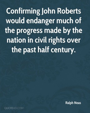 Ralph Neas - Confirming John Roberts would endanger much of the progress made by the nation in civil rights over the past half century.