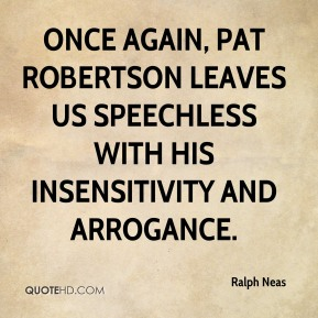 Ralph Neas - Once again, Pat Robertson leaves us speechless with his insensitivity and arrogance.
