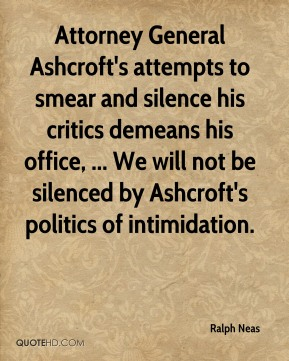 Ralph Neas  - Attorney General Ashcroft's attempts to smear and silence his critics demeans his office, ... We will not be silenced by Ashcroft's politics of intimidation.