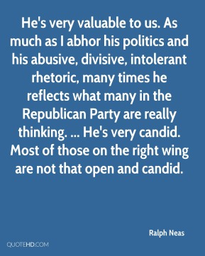 He's very valuable to us. As much as I abhor his politics and his abusive, divisive, intolerant rhetoric, many times he reflects what many in the Republican Party are really thinking. ... He's very candid. Most of those on the right wing are not that open and candid.