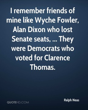 Ralph Neas  - I remember friends of mine like Wyche Fowler, Alan Dixon who lost Senate seats, ... They were Democrats who voted for Clarence Thomas.