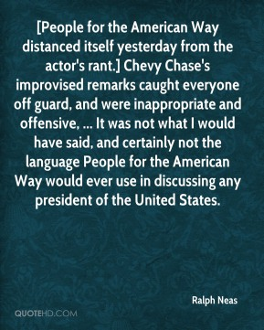 [People for the American Way distanced itself yesterday from the actor's rant.] Chevy Chase's improvised remarks caught everyone off guard, and were inappropriate and offensive, ... It was not what I would have said, and certainly not the language People for the American Way would ever use in discussing any president of the United States.