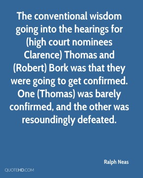 The conventional wisdom going into the hearings for (high court nominees Clarence) Thomas and (Robert) Bork was that they were going to get confirmed. One (Thomas) was barely confirmed, and the other was resoundingly defeated.