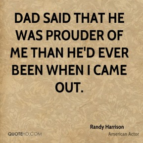 Dad said that he was prouder of me than he'd ever been when I came out.