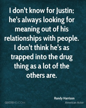Randy Harrison - I don't know for Justin; he's always looking for meaning out of his relationships with people. I don't think he's as trapped into the drug thing as a lot of the others are.