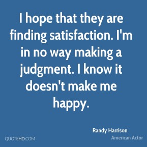 I hope that they are finding satisfaction. I'm in no way making a judgment. I know it doesn't make me happy.