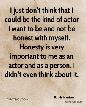 I just don't think that I could be the kind of actor I want to be and not be honest with myself. Honesty is very important to me as an actor and as a person. I didn't even think about it.