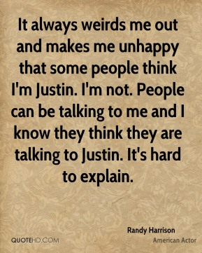 It always weirds me out and makes me unhappy that some people think I'm Justin. I'm not. People can be talking to me and I know they think they are talking to Justin. It's hard to explain.