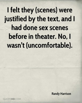 Randy Harrison  - I felt they (scenes) were justified by the text, and I had done sex scenes before in theater. No, I wasn't (uncomfortable).