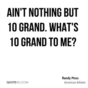 Randy Moss - Ain't nothing but 10 grand. What's 10 grand to me?