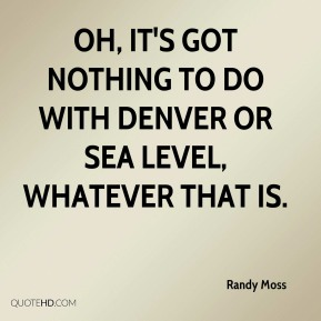Randy Moss  - Oh, it's got nothing to do with Denver or sea level, whatever that is.