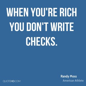 Randy Moss - When you're rich you don't write checks.