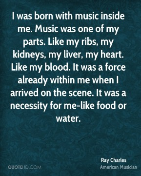 Ray Charles - I was born with music inside me. Music was one of my parts. Like my ribs, my kidneys, my liver, my heart. Like my blood. It was a force already within me when I arrived on the scene. It was a necessity for me-like food or water.