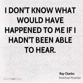 Ray Charles - I don't know what would have happened to me if I hadn't been able to hear.