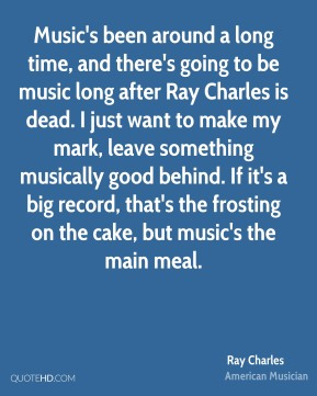 Ray Charles - Music's been around a long time, and there's going to be music long after Ray Charles is dead. I just want to make my mark, leave something musically good behind. If it's a big record, that's the frosting on the cake, but music's the main meal.