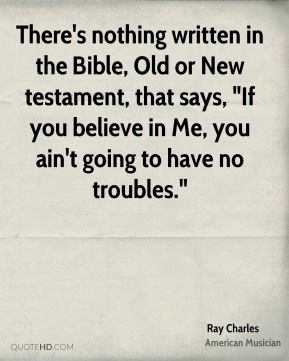 "Ray Charles - There's nothing written in the Bible, Old or New testament, that says, ""If you believe in Me, you ain't going to have no troubles."""