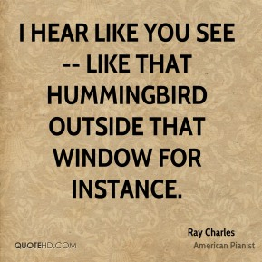 I hear like you see -- like that hummingbird outside that window for instance.