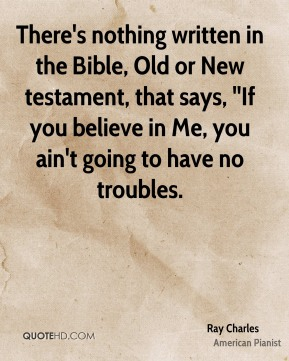 There's nothing written in the Bible, Old or New testament, that says, ''If you believe in Me, you ain't going to have no troubles.