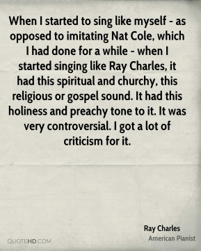 When I started to sing like myself - as opposed to imitating Nat Cole, which I had done for a while - when I started singing like Ray Charles, it had this spiritual and churchy, this religious or gospel sound. It had this holiness and preachy tone to it. It was very controversial. I got a lot of criticism for it.