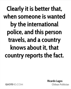 Clearly it is better that, when someone is wanted by the international police, and this person travels, and a country knows about it, that country reports the fact.