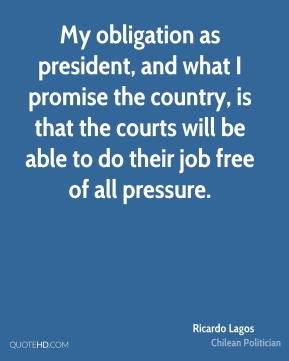 Ricardo Lagos - My obligation as president, and what I promise the country, is that the courts will be able to do their job free of all pressure.
