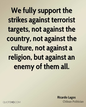 Ricardo Lagos - We fully support the strikes against terrorist targets, not against the country, not against the culture, not against a religion, but against an enemy of them all.