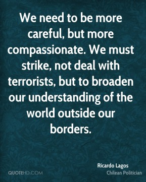 Ricardo Lagos - We need to be more careful, but more compassionate. We must strike, not deal with terrorists, but to broaden our understanding of the world outside our borders.
