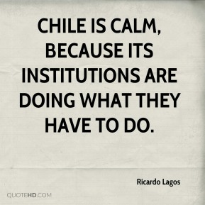 Chile is calm, because its institutions are doing what they have to do.