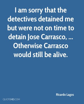 Ricardo Lagos  - I am sorry that the detectives detained me but were not on time to detain Jose Carrasco, ... Otherwise Carrasco would still be alive.