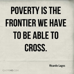 Poverty is the frontier we have to be able to cross.