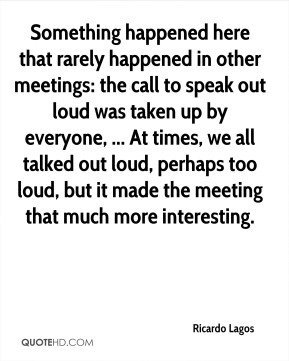 Ricardo Lagos  - Something happened here that rarely happened in other meetings: the call to speak out loud was taken up by everyone, ... At times, we all talked out loud, perhaps too loud, but it made the meeting that much more interesting.