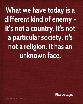 What we have today is a different kind of enemy - it's not a country, it's not a particular society, it's not a religion. It has an unknown face.