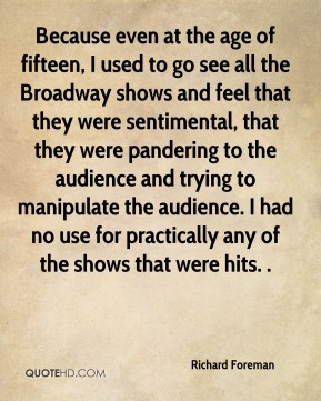 Because even at the age of fifteen, I used to go see all the Broadway shows and feel that they were sentimental, that they were pandering to the audience and trying to manipulate the audience. I had no use for practically any of the shows that were hits. .