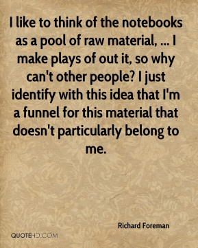 Richard Foreman  - I like to think of the notebooks as a pool of raw material, ... I make plays of out it, so why can't other people? I just identify with this idea that I'm a funnel for this material that doesn't particularly belong to me.