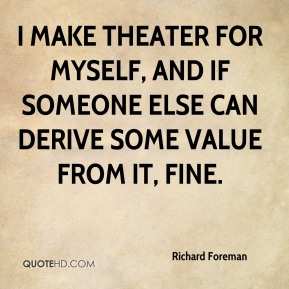 I make theater for myself, and if someone else can derive some value from it, fine.