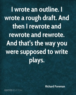 I wrote an outline. I wrote a rough draft. And then I rewrote and rewrote and rewrote. And that's the way you were supposed to write plays.