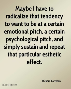 Maybe I have to radicalize that tendency to want to be at a certain emotional pitch, a certain psychological pitch, and simply sustain and repeat that particular esthetic effect.