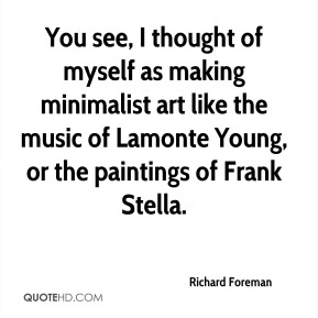 Richard Foreman  - You see, I thought of myself as making minimalist art like the music of Lamonte Young, or the paintings of Frank Stella.