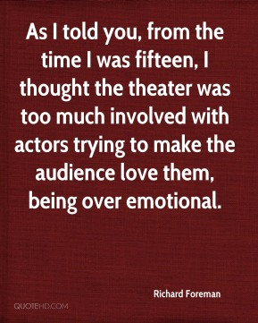 As I told you, from the time I was fifteen, I thought the theater was too much involved with actors trying to make the audience love them, being over emotional.