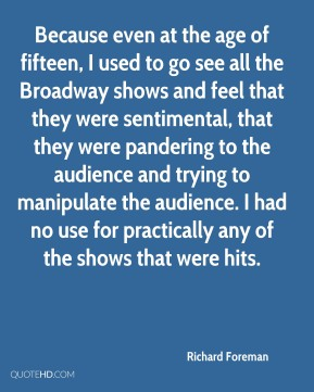 Richard Foreman - Because even at the age of fifteen, I used to go see all the Broadway shows and feel that they were sentimental, that they were pandering to the audience and trying to manipulate the audience. I had no use for practically any of the shows that were hits.