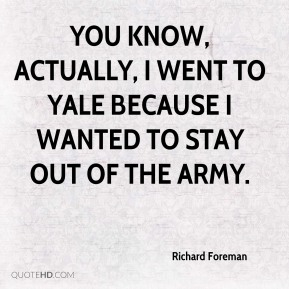You know, actually, I went to Yale because I wanted to stay out of the army.
