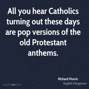 Richard Morris - All you hear Catholics turning out these days are pop versions of the old Protestant anthems.