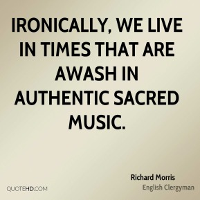 Ironically, we live in times that are awash in authentic sacred music.